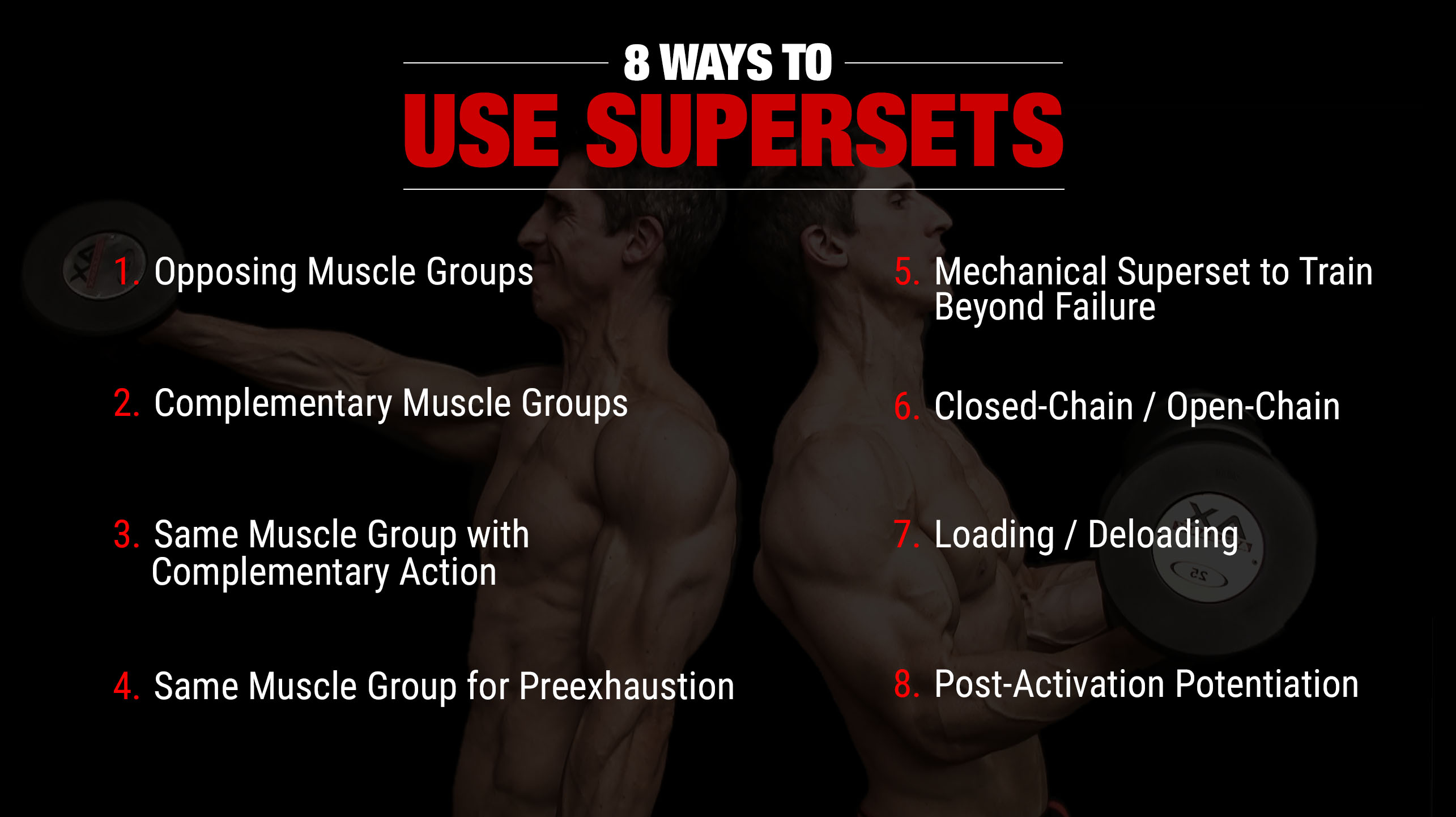 8 ways to use supersets: opposing muscle groups, complementary muscle groups, same muscle group with complementary action, same muscle group for pre-exhaustion, mechanical superset to train beyond failure, closed-chain / open-chain, loading / deloading, post-activation potentiation